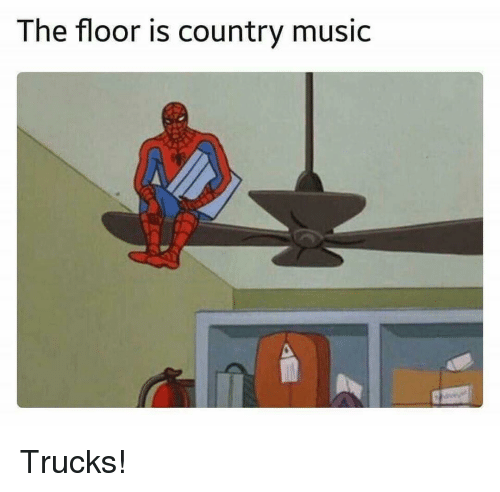 Music, Country Music, and Dank Memes: The floor is country music Trucks!