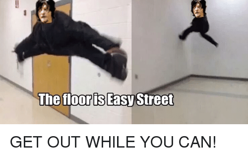 the floor is easy street get out while you can 23672249 the floor is easy street get out while you can! meme on me me