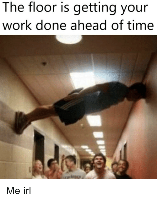 Work, Time, and Irl: The floor is getting your  work done ahead of time Me irl