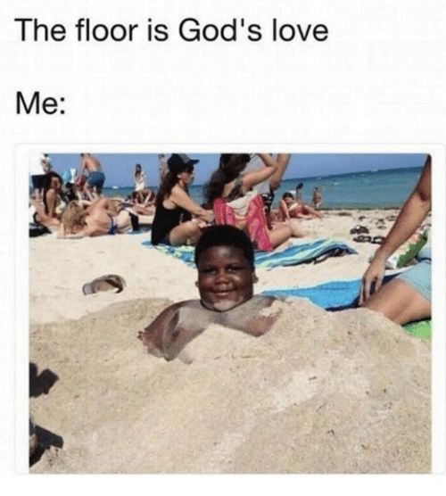 Love, Christian Memes, and Gods: The floor is God's love  Me: