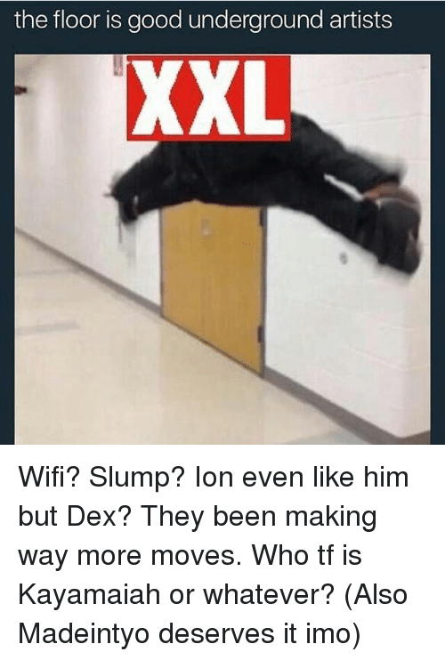 Memes, Good, and Wifi: the floor is good underground artists  XXL Wifi? Slump? Ion even like him but Dex? They been making way more moves. Who tf is Kayamaiah or whatever? (Also Madeintyo deserves it imo)