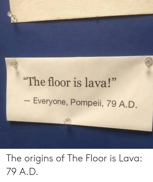 "Pompeii, Origins, and Lava: The floor is lava!""  Everyone, Pompeii, 79 A.D The origins of The Floor is Lava: 79 A.D."