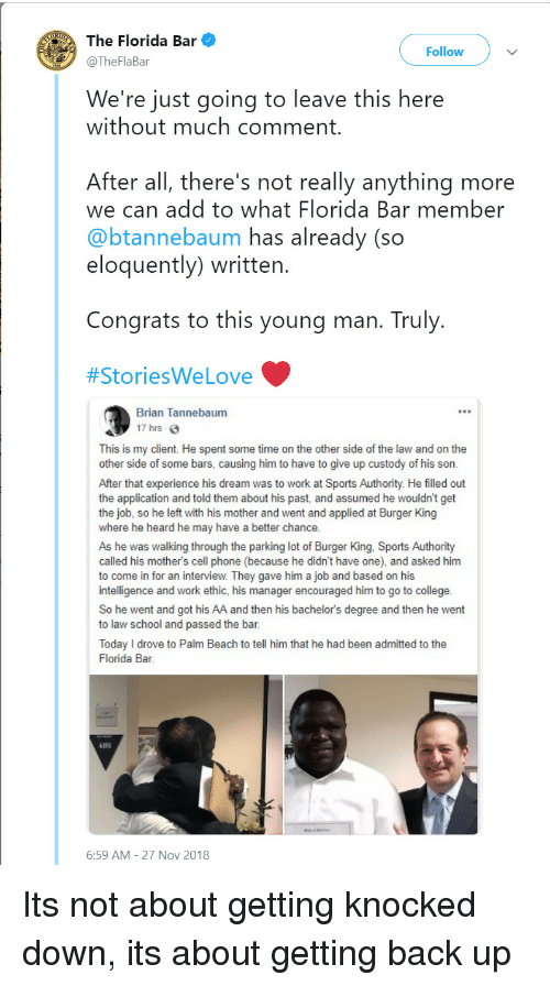 Burger King, College, and Love: The Florida Bar  @TheFlaBar  Follow  We're just going to leave this here  without much comment  After all, there's not really anything more  we can add to what Florida Bar member  @btannebaum has already (so  eloquently) written  Congrats to this young man. Truly  #StoriesWe Love  Brian Tannebaum  17 hrs  This is my client. He spent some time on the other side of the law and on the  other side of some bars, causing him to have to give up custody of his son.  After that experience his dream was to work at Sports Authority. He filled out  the application and told them about his past, and assumed he wouldn't get  the job, so he left with his mother and went and applied at Burger King  where he heard he may have a better chance  As he was walking through the parking lot of Burger King, Sports Authority  called his mother's cell phone (because he didn't have one), and asked him  to come in for an interview. They gave him a job and based on his  intelligence and work ethic, his manager encouraged him to go to college  So he went and got his AA and then his bachelor's degree and then he went  to law school and passed the bar  Today I drove to Palm Beach to tell him that he had been admitted to the  Florida Bar  6101  6:59 AM-27 Nov 2018 Its not about getting knocked down, its about getting back up