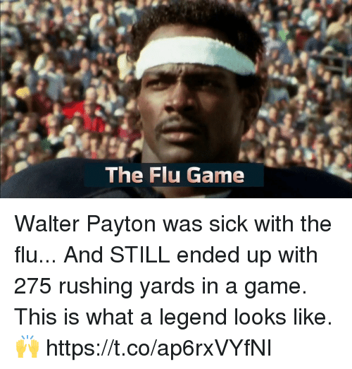 Memes, Game, and Sick: The Flu Game Walter Payton was sick with the flu... And STILL ended up with 275 rushing yards in a game.  This is what a legend looks like. 🙌 https://t.co/ap6rxVYfNI