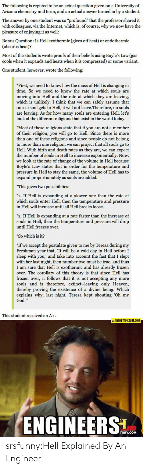 """Frozen, God, and Heaven: The following is reputed to be an actual question given on a University of  Arizona chemistry mid term, and an actual answer turned in by a student.  The answer by one student was so """"profound"""" that the professor shared it  with colleagues, via the Internet, which is, of course, why we now have the  pleasure of enjoying it as well  Bonus Question: Is Hell exothermic (gives off heat) or endothermic  (absorbs heat)?  Most of the students wrote proofs of their beliefs using Boyle's Law (gas  cools when it expands and heats when it is compressed) or some variant.  One student, however, wrote the following:  First, we need to know how the mass of Hell is changing in  time. So we need to know the rate at which souls are  moving into Hell and the rate at which they are leaving,  which is unlikely. I think that we can safely assume that  once a soul gets to Hell, it will not leave.Therefore, no souls  are leaving. As for how many souls are entering Hell, let's  look at the different religions that exist in the world today.  """"Most of these religions state that if you are not a member  of their religion, you will go to Hell. Since there is more  than one of these religions and since people do not belong  to more than one religion, we can project that all souls go to  Hell. With birth and death rates as they are, we can expect  the number of souls in Hell to increase exponentially. Now,  we look at the rate of change of the volume in Hell because  Boyle's Law states that in order for the temperature and  pressure in Hell to stay the same, the volume of Hell has to  expand proportionately as souls are added.  This gives two possibilities:  """"1. If Hell is expanding at a slower rate than the rate at  which souls enter Hell, then the temperature and pressure  in Hell will increase until all Hell breaks loose.  """"2. If Hell is expanding at a rate faster than the increase of  souls in Hell, then the temperature and pressure will drop  until Hell freezes over """