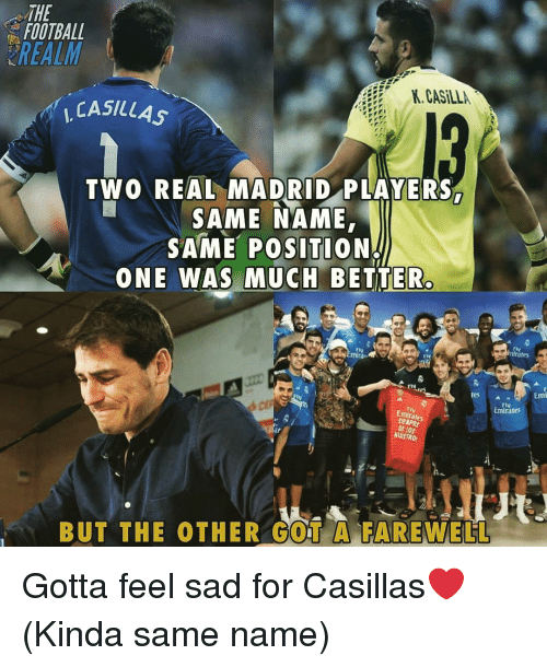 """Football, Memes, and Real Madrid: THE  FOOTBALL  REALM  K. CASİLLA  , CASILLAS  TWO REAL MADRID PLAYERS  SAME NAME,  SAME POSITION  ONE WAS MUCH BETTER  fly  nfrates  tiv  rIV  res  Emi  ▲""""  Emirates  Emirares  NUISTRO  BUT THE OTHER GOT A FAREWELL Gotta feel sad for Casillas❤️ (Kinda same name)"""