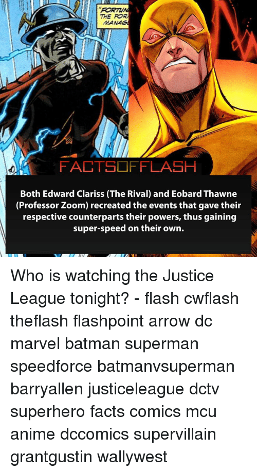 Anime, Batman, and Facts: THE FOR  MANAG  FACTSOFFLASH  Both Edward Clariss (The Rival) and Eobard Thawne  (Professor Zoom) recreated the events that gave their  respective counterparts their powers, thus gaining  super-speed on their own. Who is watching the Justice League tonight? - flash cwflash theflash flashpoint arrow dc marvel batman superman speedforce batmanvsuperman barryallen justiceleague dctv superhero facts comics mcu anime dccomics supervillain grantgustin wallywest