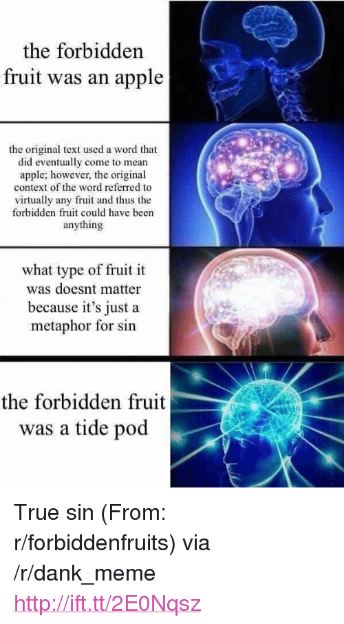 "Apple, Dank, and Meme: the forbidden  fruit was an apple  the original text used a word that  did eventually come to mean  apple; however, the original  context of the word referred to  virtually any fruit and thus the  forbidden fruit could have been  anything  what type of fruit it  was doesnt matter  because it's just a  metaphor for sin  the forbidden fruit  was a tide pod <p>True sin (From: r/forbiddenfruits) via /r/dank_meme <a href=""http://ift.tt/2E0Nqsz"">http://ift.tt/2E0Nqsz</a></p>"