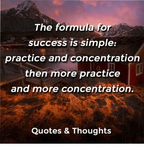The Formula For Success Is Simple Practice And Concentration Then More Practice And More Concentration Quotes Thoughts Quotes Meme On Me Me