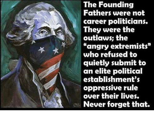 """Memes, Angry, and Never: The Founding  Fathers were not  career politicians.  They were the  outlaws; the  """"angry extremists  who refused to  quietly submit to  an elite political  establishment's  oppressive rule  over their lives.  Never forget that."""