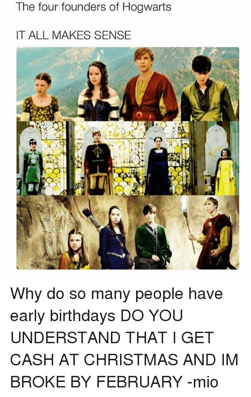 Memes, 🤖, and Hogwarts: The four founders of Hogwarts  IT ALL MAKES SENSE Why do so many people have early birthdays DO YOU UNDERSTAND THAT I GET CASH AT CHRISTMAS AND IM BROKE BY FEBRUARY -mio