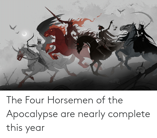 Funny, Apocalypse, and Four Horsemen: The Four Horsemen of the Apocalypse are nearly complete this year