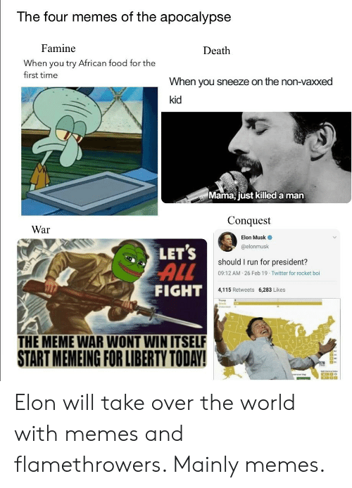 Food, Meme, and Memes: The four memes of the apocalypse  Famine  Death  When you try African food for the  first time  When you sneeze on the non-vaxxed  kid  Mama, jüst killed a man  Conquest  War  Elon Musk  @elonmusk  LET'S  ALL  FIGHT  should I run for president?  09:12 AM 26 Feb 19 Twitter for rocket boi  4,115 Retweets 6,283 Likes  Min  THE MEME WAR WONT WIN ITSELF  START MEMEING FOR LIBERTY TODAY! Elon will take over the world with memes and flamethrowers. Mainly memes.