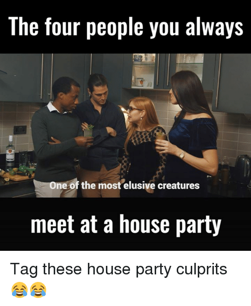 Dank, 🤖, and Creature: The four people you always  ne of the most elusive creatures  meet at a house party Tag these house party culprits 😂😂