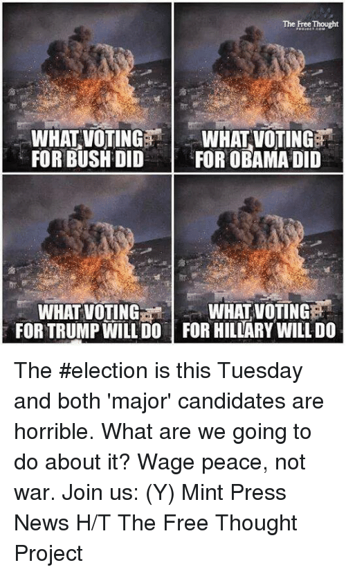 Memes, News, and Obama: The Free Thought  WHAT VOTING  WHAT VOTING  FOR BUSHDID  FOR OBAMA DID  WHATVOTINGERai  WHAT VOTING  FORTRUMP WILL DO FOR HILLARY WILLDO The #election is this Tuesday and both 'major' candidates are horrible. What are we going to do about it?  Wage peace, not war. Join us: (Y) Mint Press News H/T The Free Thought Project