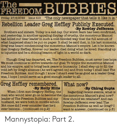 "Empire, Friday, and School: The  FREEDOM  Friday 27/8/2049 Issue 413 ""The only newspaper that tells it like it is.""  Rebellion Leader Greg Heffley Publicly Executed.  By Rowley Jefferson  Brothers and sisters. Today is a sad day. Our worst fears has been conirmed,  and yesterday, in another appaling display of cruelty, the monstrous Manuel  had killed our dear leader in such a cold-blooded way that the full account of  what happened shan't be put on paper. It shall be said that, in his last moments,  Greg was heard condemining the monstrous Manuel's empire. Let it be known  that Gregory Heffley, forever our leader, died doing what he loved: Standing up  to injustice and be a shining beacon oflight in a world so dark.  Though Greg has departed, we, The Freedom Bubbies, must never lose hope  We must continue to strive towards our goal: To topple the monstrous Manuel  and his empire, and to bring back peace to humanity. I shall step up to fll the  void left by Greg's absence (As we'd agreed on) and from today I shall lead The  Freedom Bubbies. And though I know I shan't ever be as good as a leader Greg  was, I hope I could serve as a good enough leader to all  Greg Heffley remembered. What now?  By Holly Hills  By Chirag Gupta  When I first met Gregory Heffley, theRegarding recent events, what is  man who would later go on to become the the monstrous Manuel's goal now?  leader of The Freedom Bubbies and my How should we retaliate? And can  husband, we were both in middle school. Rowley Jefferson ever lead The  Not once did I ever consider that he'd Freedom Bubbies as well as Greg? I  ever become... (continued on p.2)  want to answer...(continued on p.3) Mannystopia: Part 2."