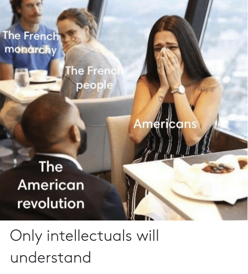 American, Revolution, and American Revolution: The Frenc  monarchy  The Frenc  people  erica  ns  The  American  revolution Only intellectuals will understand