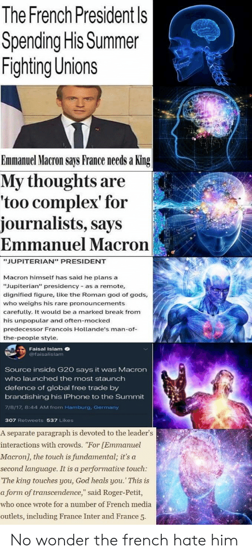"""Complex, God, and Iphone: The French President Is  Spending His Summer  Fighting Unions  Emmanuel Macron says France needs a King  My thoughts are  'too complex' for  journalists, says  Emmanuel Macron  2  JUPITERIAN"""" PRESIDENT  Macron himself has said he plans a  Jupiterian"""" presidency as a remote,  dignified figure, like the Roman god of gods,  who weighs his rare pronouncements  carefully. It would be a marked break from  his unpopular and often-mocked  predecessor Francois Hollande's man-of-  the-people style  Faisal Islam  @faisalislam  Source inside G20 says it was Macron  who launched the most staunch  defence of global free trade by  brandishing his IPhone to the Summit  718/17, 8:44 AM from Hamburg, Germany  307 Retweets 537 Likes  A separate paragraph is devoted to the leader's  interactions with crowds. """"For [Emmanuel  Macron, the touch is fundamental, it's a  second language. It is a performative touch:  The king touches you, God heals you. This is  a form of transcendence,"""" said Roger-Petit,  who once wrote for a number of French media  outlets, including France Inter and France 5 No wonder the french hate him"""