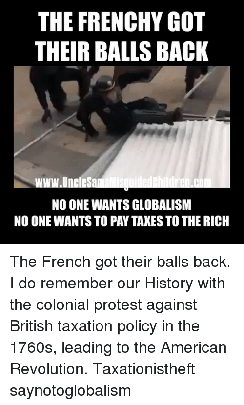 Memes, Protest, and Taxes: THE FRENCHY GOT  THEIR BALLS BACK  www.UneleSa  NO ONE WANTS GLOBALISM  NO ONE WANTS TO PAY TAXES TO THE RICH The French got their balls back. I do remember our History with the colonial protest against British taxation policy in the 1760s, leading to the American Revolution. Taxationistheft saynotoglobalism