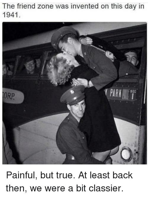 Memes, True, and Back: The friend zone was invented on this day in  1941  ORP Painful, but true. At least back then, we were a bit classier.