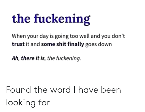 Shit, Word, and Been: the fuckening  When your day is going too well and you don't  trust it and some shit finally goes down  Ah, there it is, the fuckening. Found the word I have been looking for