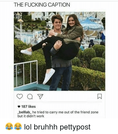 Memes, 🤖, and Zone: THE FUCKING CAPTION  187 likes  _belllab he tried to carry me out of the friend zone  but it didn't work 😂😂 lol bruhhh pettypost