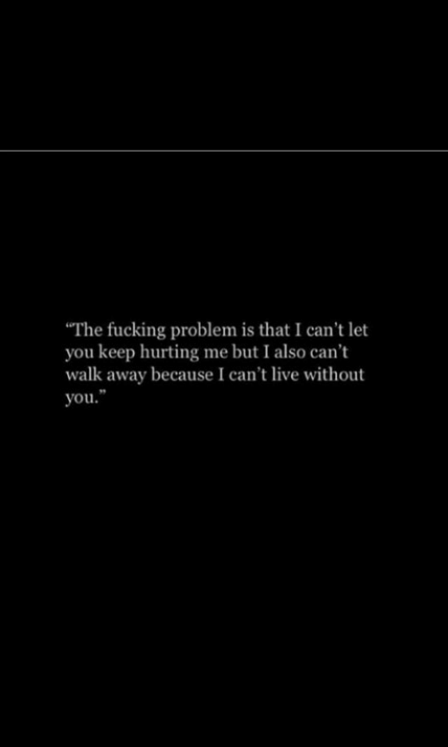 Live, You, and Problem: The fucking problem is that I can't let  you keep hurting me but I also can't  walk away because I can't live without  you.