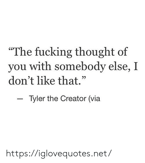 "Fucking, Tyler the Creator, and Thought: The fucking thought of  you with  don't like that.""  somebody else, I  -Tyler the Creator (via https://iglovequotes.net/"