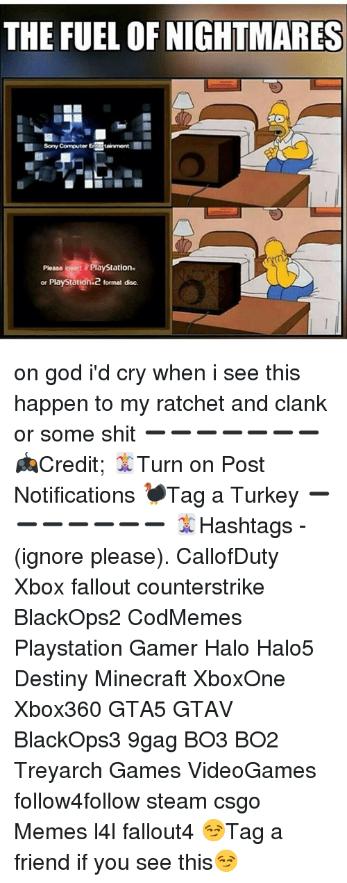 9gag, Destiny, and God: THE FUEL OF NIGHTMARES  Sony Computer ERCSteinment m  Please insert a PlayStation.  or PlayStation 2 format disc. on god i'd cry when i see this happen to my ratchet and clank or some shit ➖➖➖➖➖➖➖ 🎮Credit; 🃏Turn on Post Notifications 🦃Tag a Turkey ➖➖➖➖➖➖➖ 🃏Hashtags - (ignore please). CallofDuty Xbox fallout counterstrike BlackOps2 CodMemes Playstation Gamer Halo Halo5 Destiny Minecraft XboxOne Xbox360 GTA5 GTAV BlackOps3 9gag BO3 BO2 Treyarch Games VideoGames follow4follow steam csgo Memes l4l fallout4 😏Tag a friend if you see this😏