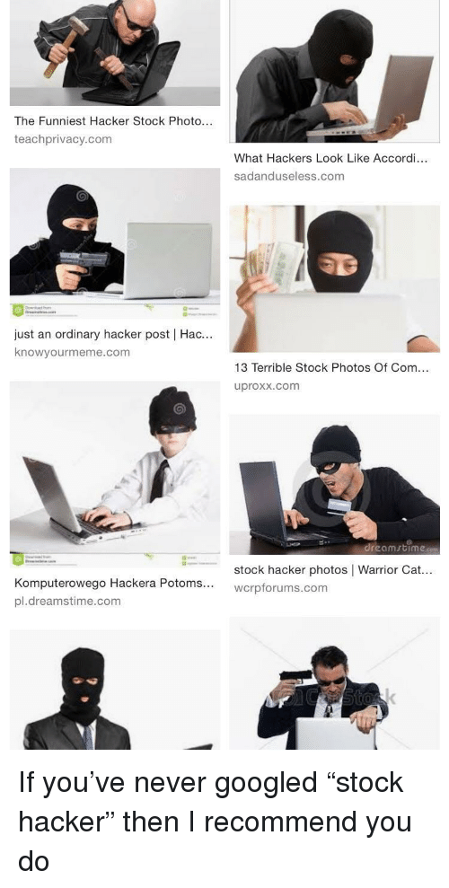 """Hackers, Never, and Stock Photos: The Funniest Hacker Stock Photo...  teachprivacy.com  What Hackers Look Like Accordi...  sadanduseless.com  just an ordinary hacker post   Hac...  knowyourmeme.com  13 Terrible Stock Photos Of Com...  uproxx.com  .reomrtíme.com  ←  stock hacker photos   Warrior Cat  wcrpforums.com  puterowego Hackera Potoms...  pl.dreamstime.com If you've never googled """"stock hacker"""" then I recommend you do"""