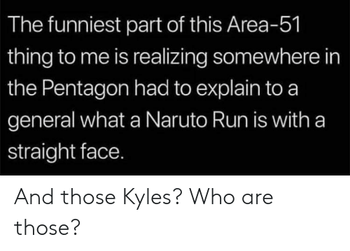 Naruto, Run, and Area 51: The funniest part of this Area-51  thing to me is realizing somewhere in  the Pentagon had to explain to a  general what a Naruto Run is with a  straight face. And those Kyles? Who are those?
