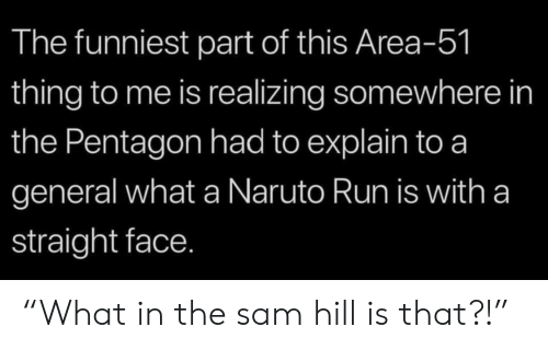 "Naruto, Run, and Area 51: The funniest part of this Area-51  thing to me is realizing somewhere in  the Pentagon had to explain to a  general what a Naruto Run is with a  straight face. ""What in the sam hill is that?!"""