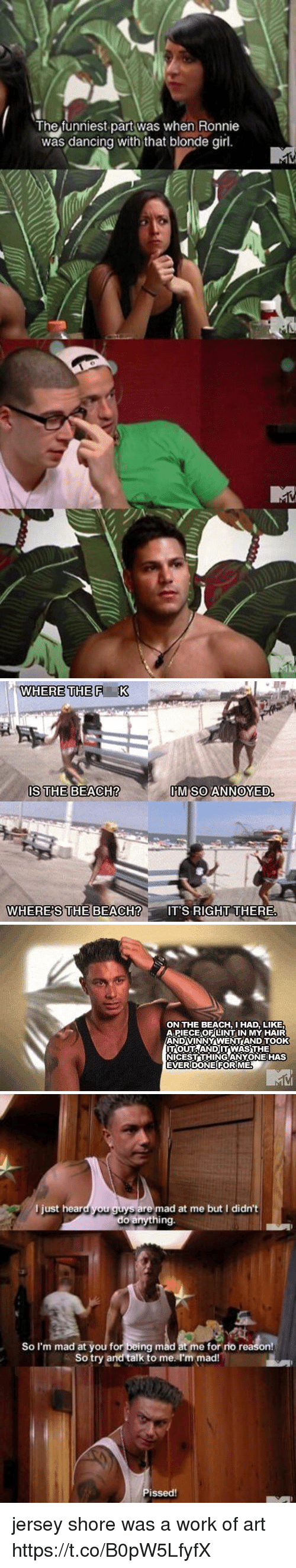 Dancing, Work, and Beach: The funniest part was when Ronnie  was dancing with that blonde girl   WHERE THE F K  IS THE BEACH?  M SOANNOYED  WHERE'S  CH?IT'S RIGHT THERE   ON THE BEACH, HAD, LIKE  APIECEO팃LINT IN MY HAIR  ANDVINNÝ WENTAND TOOK  ITOUTAANDITWAS THE  NICESTTHINGANYONE HAS  EVERDONE FORIME   l just heard you guys are mad at me but I didn't  do anything.  So I'm mad at you for being mad at me for rio reason!  So try and talk to me I'm mad!  issed! jersey shore was a work of art https://t.co/B0pW5LfyfX
