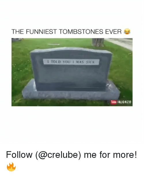 Memes, Tube, and 🤖: THE FUNNIEST TOMBSTONES EVER  I TOLD YOU I WAS SIC  Tube/ALONZO Follow (@crelube) me for more! 🔥