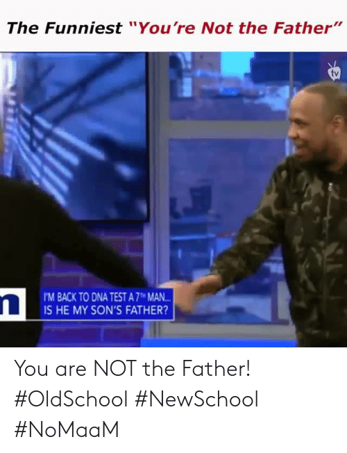 "Memes, Test, and Back: The Funniest ""You're Not the Father""  tv  'M BACK TO DNA TEST A 7TH MAN  IS HE MY SON'S FATHER? You are NOT the Father! #OldSchool #NewSchool #NoMaaM"