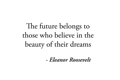 Future, Eleanor Roosevelt, and Dreams: The future belongs  to  those who believe in the  beauty of their dreams  - Eleanor Roosevelt