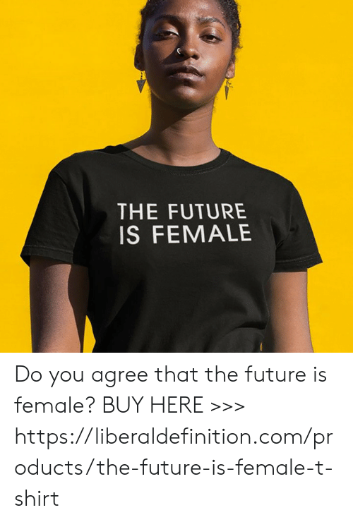 Future, Com, and T-Shirt: THE FUTURE  IS FEMALE Do you agree that the future is female?  BUY HERE >>> https://liberaldefinition.com/products/the-future-is-female-t-shirt