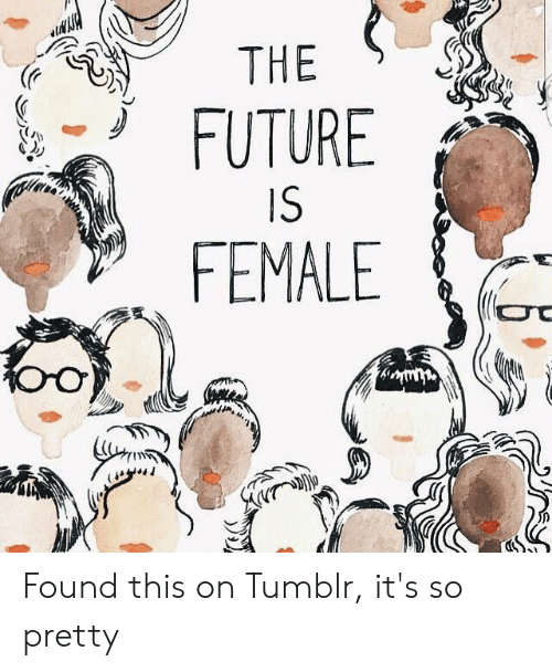 Future, Tumblr, and This: THE  FUTURE  IS  FEMALE Found this on Tumblr, it's so pretty