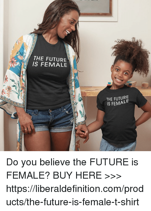 Future, Com, and Believe: THE FUTURE  IS FEMALE  THE FUTURE  IS FEMALE Do you believe the FUTURE is FEMALE?  BUY HERE >>> https://liberaldefinition.com/products/the-future-is-female-t-shirt