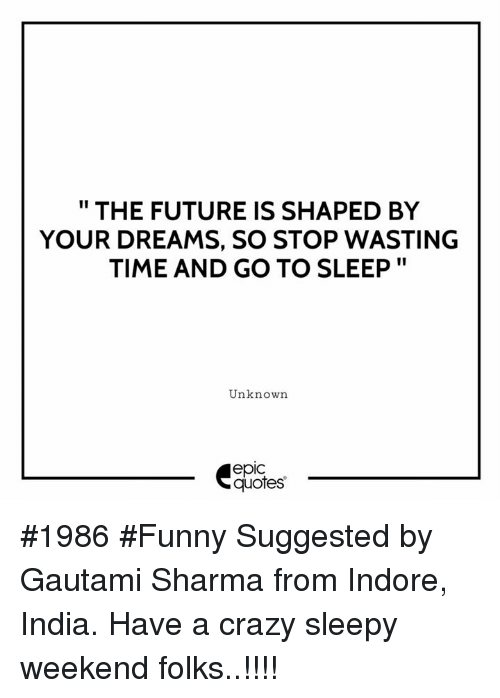"""Crazy, Funny, and Future: """" THE FUTURE IS SHAPED BY  YOUR DREAMS, SO STOP WASTING  TIME AND GO TO SLEEP""""  Unknown  epic  quotes #1986 #Funny Suggested by Gautami Sharma from Indore, India. Have a crazy sleepy weekend folks..!!!!"""