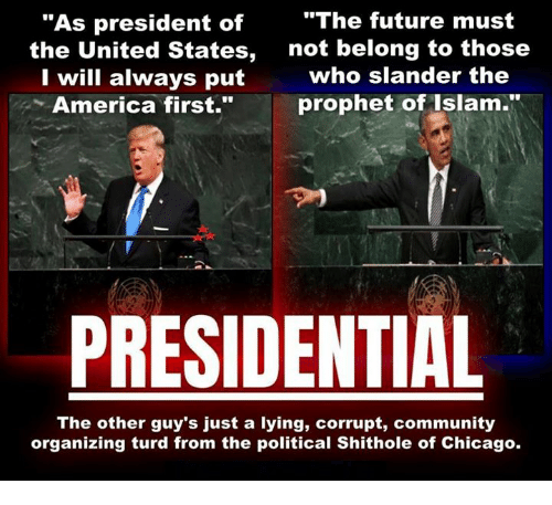 """America, Chicago, and Community: """"The future must  """"As president of  the United States,  I will always put  America first.""""  not belong to those  who slander the  prophet of Islam.  PRESIDENTIAL  The other guy's just a lying, corrupt, community  organizing turd from the political Shithole of Chicago."""