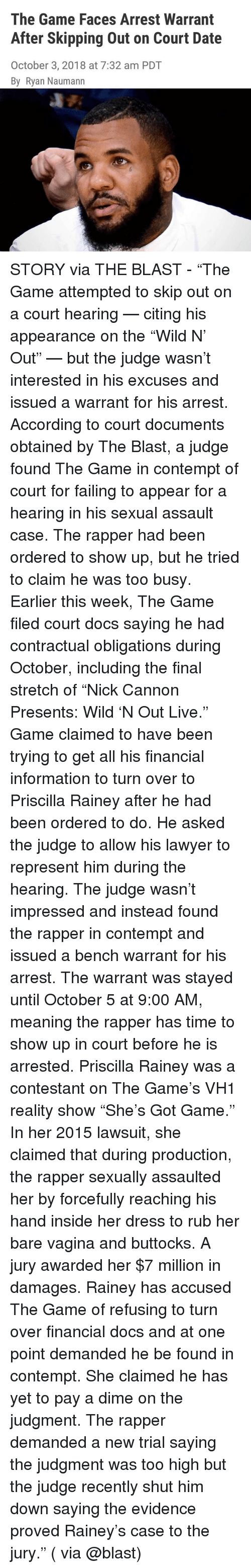 "Lawyer, Memes, and The Game: The Game Faces Arrest Warrant  After Skipping Out on Court Date  October 3, 2018 at 7:32 am PDT  By Ryan Naumann STORY via THE BLAST - ""The Game attempted to skip out on a court hearing — citing his appearance on the ""Wild N' Out"" — but the judge wasn't interested in his excuses and issued a warrant for his arrest. According to court documents obtained by The Blast, a judge found The Game in contempt of court for failing to appear for a hearing in his sexual assault case. The rapper had been ordered to show up, but he tried to claim he was too busy. Earlier this week, The Game filed court docs saying he had contractual obligations during October, including the final stretch of ""Nick Cannon Presents: Wild 'N Out Live."" Game claimed to have been trying to get all his financial information to turn over to Priscilla Rainey after he had been ordered to do. He asked the judge to allow his lawyer to represent him during the hearing. The judge wasn't impressed and instead found the rapper in contempt and issued a bench warrant for his arrest. The warrant was stayed until October 5 at 9:00 AM, meaning the rapper has time to show up in court before he is arrested. Priscilla Rainey was a contestant on The Game's VH1 reality show ""She's Got Game."" In her 2015 lawsuit, she claimed that during production, the rapper sexually assaulted her by forcefully reaching his hand inside her dress to rub her bare vagina and buttocks. A jury awarded her $7 million in damages. Rainey has accused The Game of refusing to turn over financial docs and at one point demanded he be found in contempt. She claimed he has yet to pay a dime on the judgment. The rapper demanded a new trial saying the judgment was too high but the judge recently shut him down saying the evidence proved Rainey's case to the jury."" ( via @blast)"