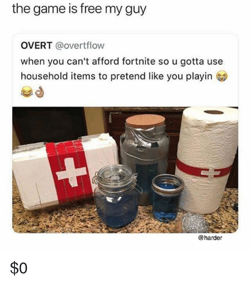 Memes, The Game, and Free: the game is free my guy  OVERT @overtflow  when you can't afford fortnite so u gotta use  household items to pretend like you playin  曾d  @harder $0