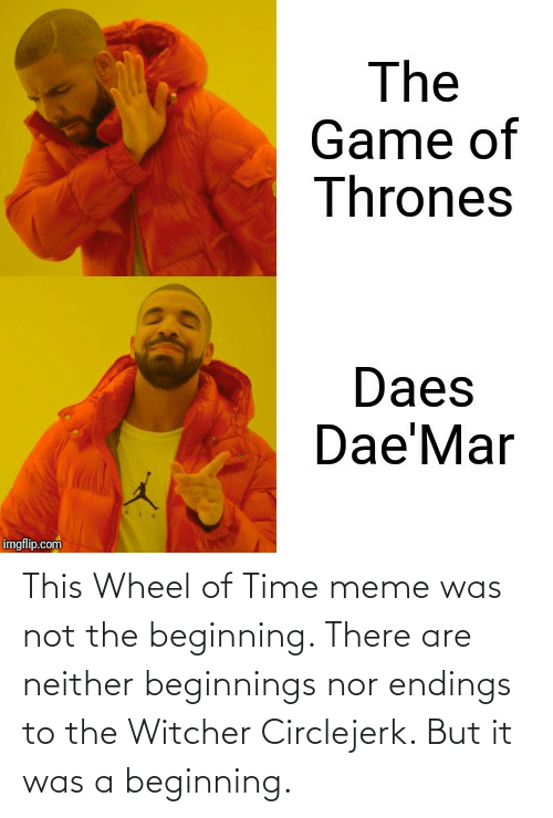 Game of Thrones, Meme, and The Game: The  Game of  Thrones  Daes  Dae'Mar  imgflip.com This Wheel of Time meme was not the beginning. There are neither beginnings nor endings to the Witcher Circlejerk. But it was a beginning.