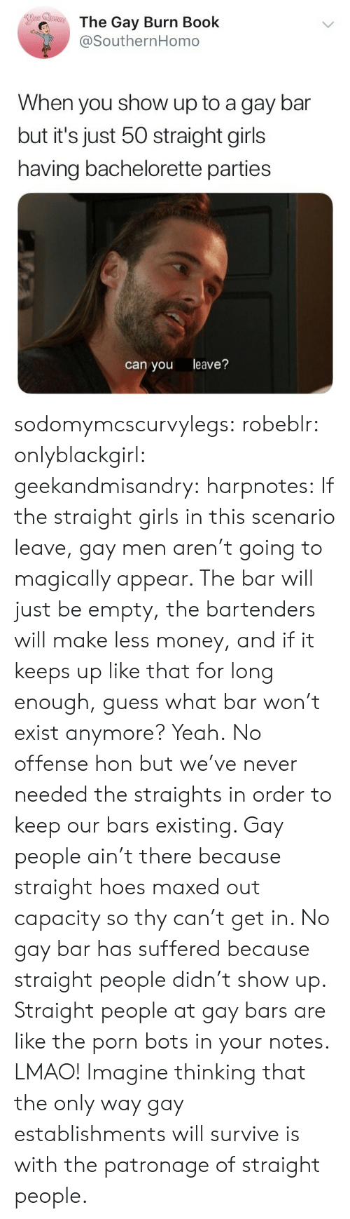 Girls, Hoes, and Lmao: The Gay Burn Book  @SouthernHomo  When you show up to a gay bar  but it's just 50 straight girls  having bachelorette parties  can you leave? sodomymcscurvylegs:  robeblr:  onlyblackgirl:   geekandmisandry:   harpnotes:  If the straight girls in this scenario leave, gay men aren't going to magically appear. The bar will just be empty, the bartenders will make less money, and if it keeps up like that for long enough, guess what bar won't exist anymore? Yeah.  No offense hon but we've never needed the straights in order to keep our bars existing.    Gay people ain't there because straight hoes maxed out capacity so thy can't get in. No gay bar has suffered because straight people didn't show up.    Straight people at gay bars are like the porn bots in your notes.   LMAO! Imagine thinking that the only way gay establishments will survive is with the patronage of straight people.