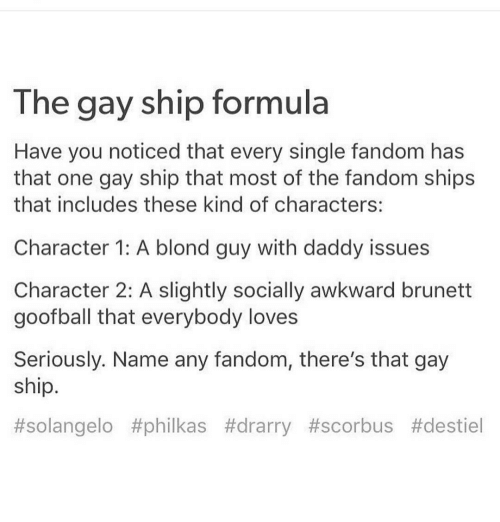 Memes, 🤖, and Gay: The gay ship formula  Have you noticed that every single fandom has  that one gay ship that most of the fandom ships  that includes these kind of characters:  Character 1: A blond guy with daddy issues  Character 2: A slightly socially awkward brunett  goofball that everybody loves  Seriously. Name any fandom, there's that gay  ship.  #solangelo philkas #drarry #scorbus Atdestiel