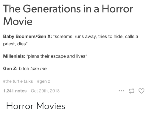 Bitch, Movies, and Horror Movies: The Generations in a Horror  Movie  Baby Boomers/Gen X: screams. runs away, tries to hide, calls a  priest, dies*  Millenials: plans their escape and lives  Gen Z: bitch take me  #the turtle talks  #genz  1,241 notes Oct 29th, 2018 Horror Movies