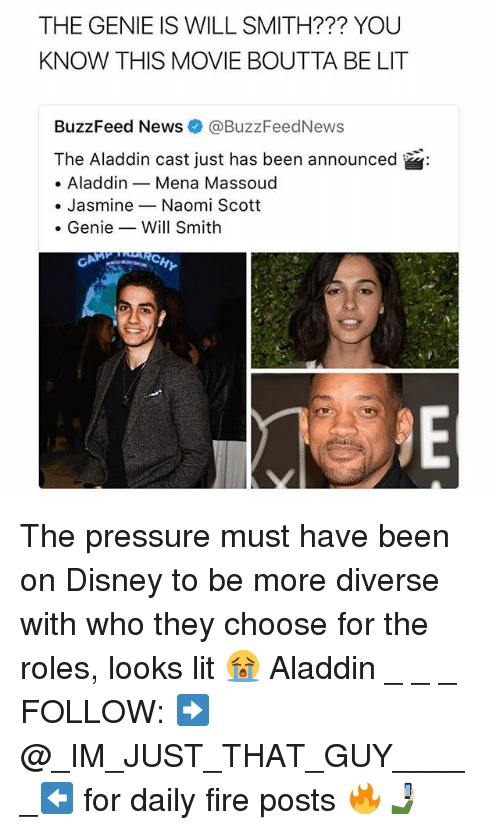 Aladdin, Disney, and Fire: THE GENIE IS WILL SMITH??? YOU  KNOW THIS MOVIE BOUTTA BE LIT  BuzzFeed News@BuzzFeedNews  The Aladdin cast just has been announced  . AladdinMena Massoud  . Jasmine-Naomi Scott  . Genie-_ Will Smith  RCH The pressure must have been on Disney to be more diverse with who they choose for the roles, looks lit 😭 Aladdin _ _ _ FOLLOW: ➡@_IM_JUST_THAT_GUY_____⬅ for daily fire posts 🔥🤳🏼