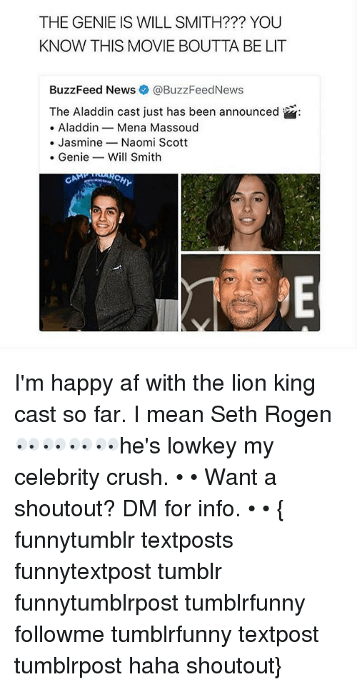 Af, Aladdin, and Crush: THE GENIE IS WILL SMITH??? YOU  KNOW THIS MOVIE BOUTTA BE LIT  BuzzFeed News® @BuzzFeedNews  The Aladdin cast just has been announced  . Aladdin _ Mena Massoud  . JasmineNaomi Scott  . GenieWill Smith  RCH I'm happy af with the lion king cast so far. I mean Seth Rogen 👀👀👀👀he's lowkey my celebrity crush. • • Want a shoutout? DM for info. • • { funnytumblr textposts funnytextpost tumblr funnytumblrpost tumblrfunny followme tumblrfunny textpost tumblrpost haha shoutout}