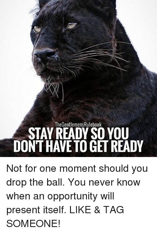 Memes, Opportunity, and Tag Someone: The GentlemensRulebook  STAY READY SO YOU  DONT HAVE TO GET READY Not for one moment should you drop the ball. You never know when an opportunity will present itself. LIKE & TAG SOMEONE!
